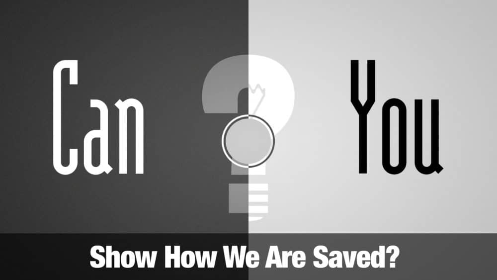 Can You Show How We Are Saved?